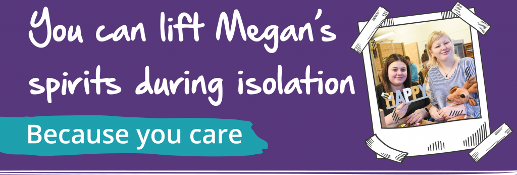 You can lift Megan's spirits during isolation