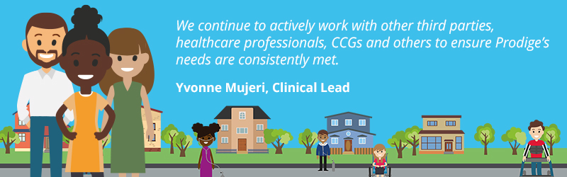 """Yvonne Mujeri, Clinical Lead at Children's Complex Care said, """"We continue to actively work with other third parties, heath care professionals, CCGs and others to ensure Prodige's needs are consistently met."""""""