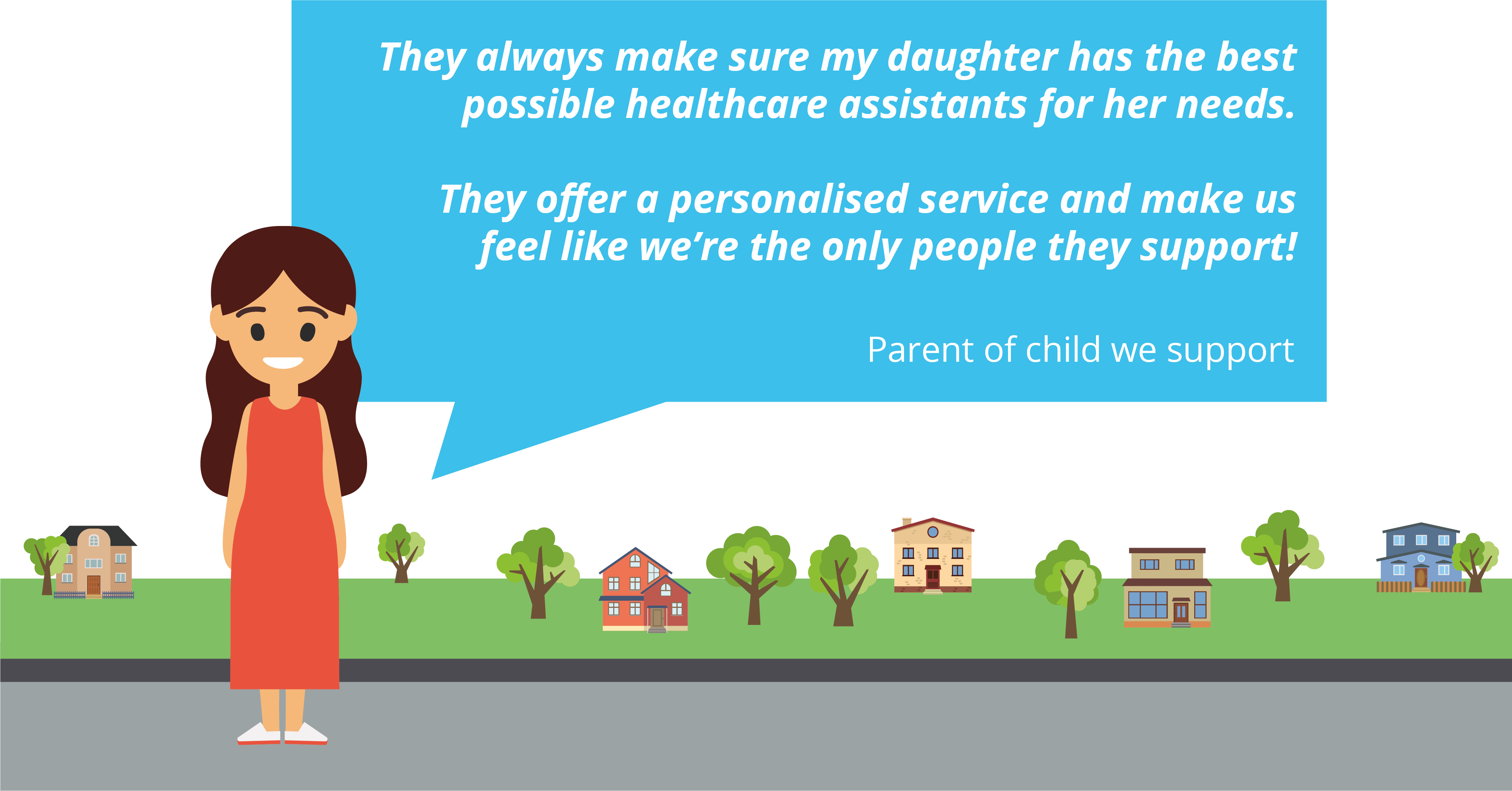 """Child specific training quote from a parent of someone we support:  """"They always make sure my daughter has the best possible healthcare assistants for her needs. They offer a personalised service and make us feel like we're the only people they support!"""""""
