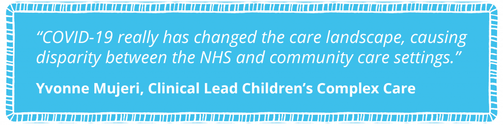 COVID-19 really has changed the care landscape, causing disparity between the NHS and community care settings.   Yvonne Mujeri, Clinical Lead Children's Complex Care