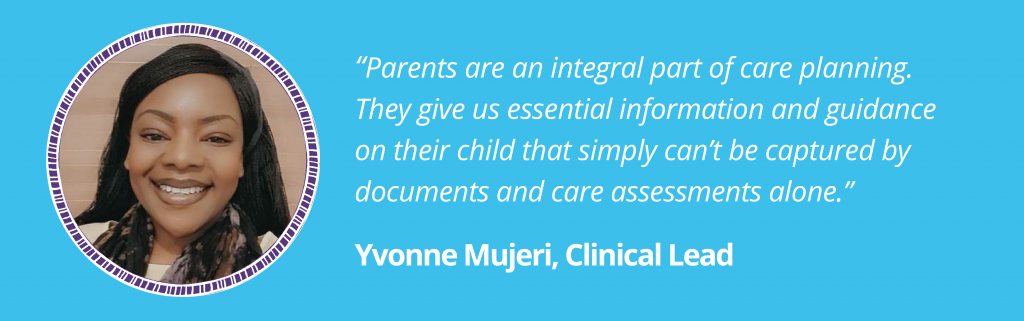 """""""Parents are an integral part of care planning. They give us essential information and guidance on their child that simply can't be captured by documents and care assessments alone.""""  Yvonne Mujeri, Clinical Lead  Image of Yvonne in a purple circular ladder frame on a blue background."""